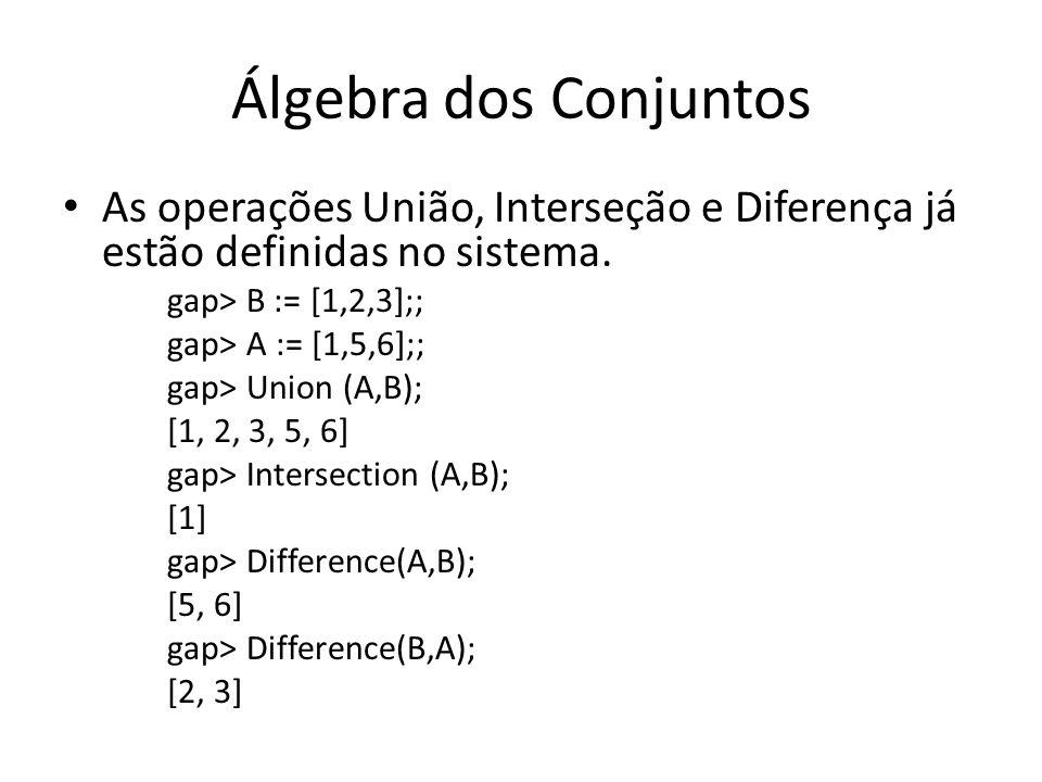 Álgebra dos ConjuntosAs operações União, Interseção e Diferença já estão definidas no sistema. gap> B := [1,2,3];;